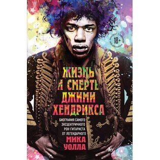 Книга Жизнь и смерть Джими Хендрикса: биография самого эксцентричного рок-гитариста от легендарного Мика Уолла